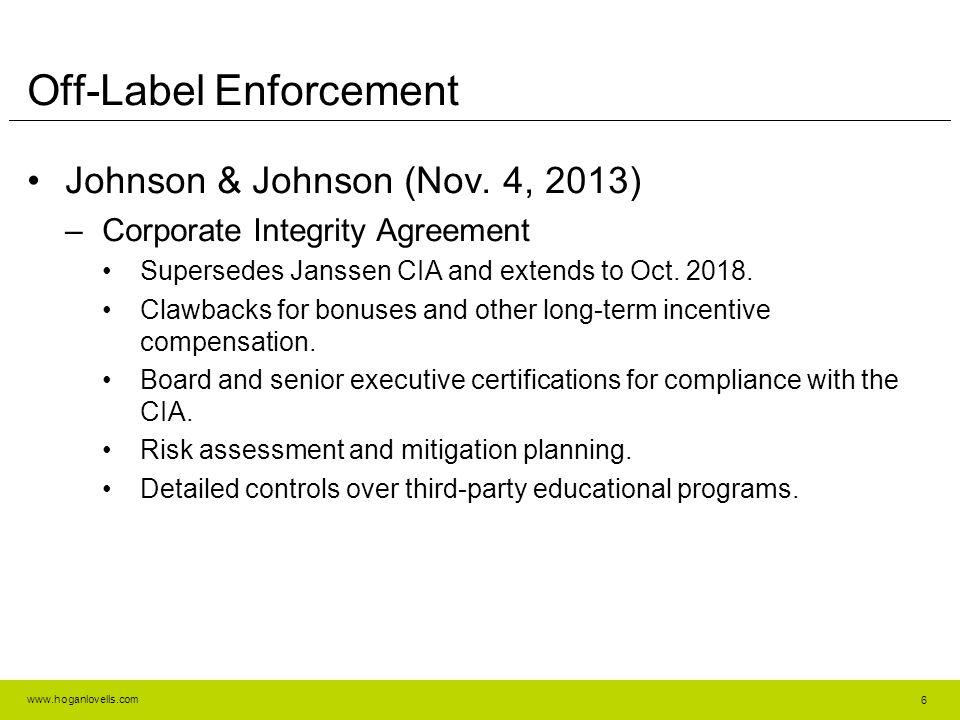 www.hoganlovells.com Off-Label Enforcement Johnson & Johnson (Nov. 4, 2013) –Corporate Integrity Agreement Supersedes Janssen CIA and extends to Oct.