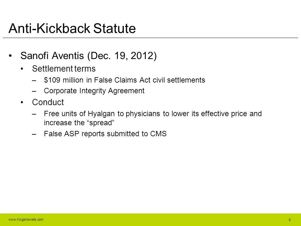 www.hoganlovells.com Anti-Kickback Statute Sanofi Aventis (Dec. 19, 2012) Settlement terms –$109 million in False Claims Act civil settlements –Corpor