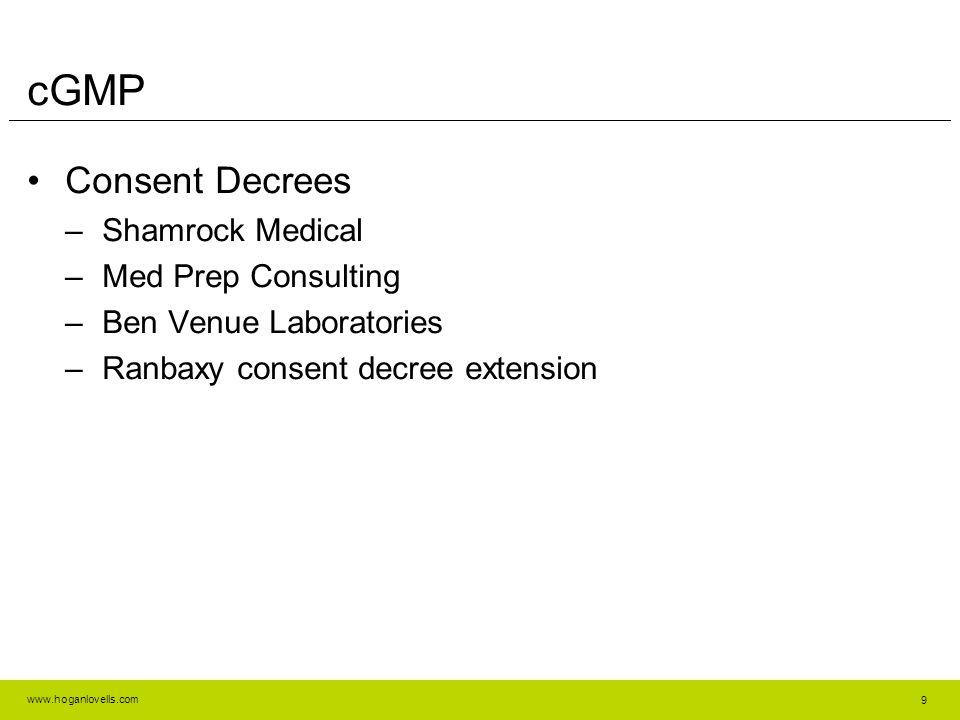 www.hoganlovells.com cGMP Consent Decrees –Shamrock Medical –Med Prep Consulting –Ben Venue Laboratories –Ranbaxy consent decree extension 9