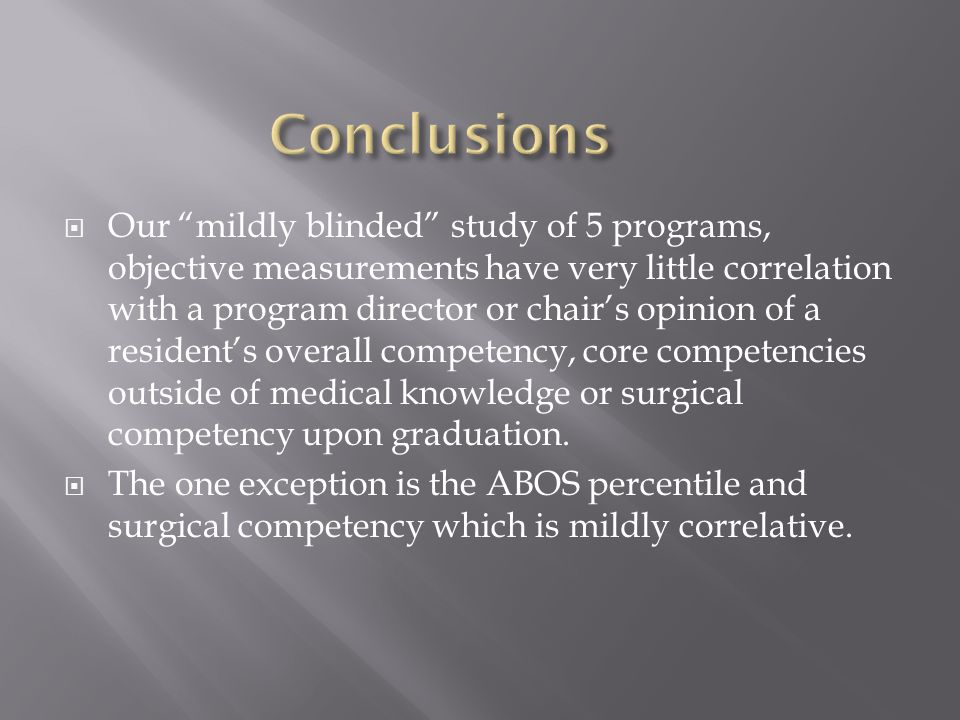  Our mildly blinded study of 5 programs, objective measurements have very little correlation with a program director or chair's opinion of a resident's overall competency, core competencies outside of medical knowledge or surgical competency upon graduation.