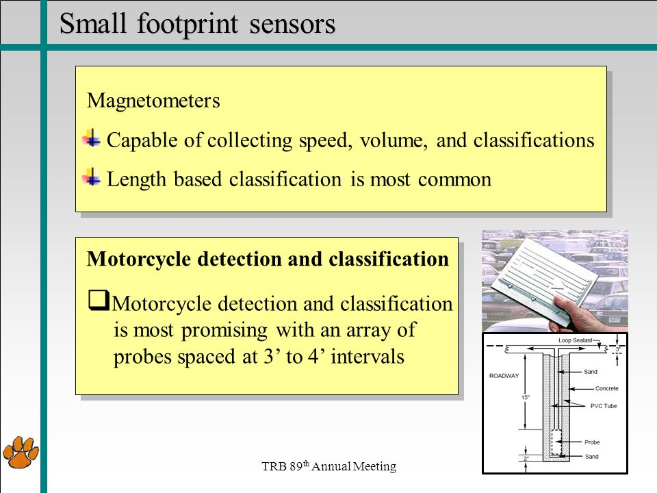 TRB 89 th Annual Meeting Small footprint sensors Magnetometers Capable of collecting speed, volume, and classifications Length based classification is most common Magnetometers Capable of collecting speed, volume, and classifications Length based classification is most common  Motorcycle detection and classification is most promising with an array of probes spaced at 3' to 4' intervals Motorcycle detection and classification