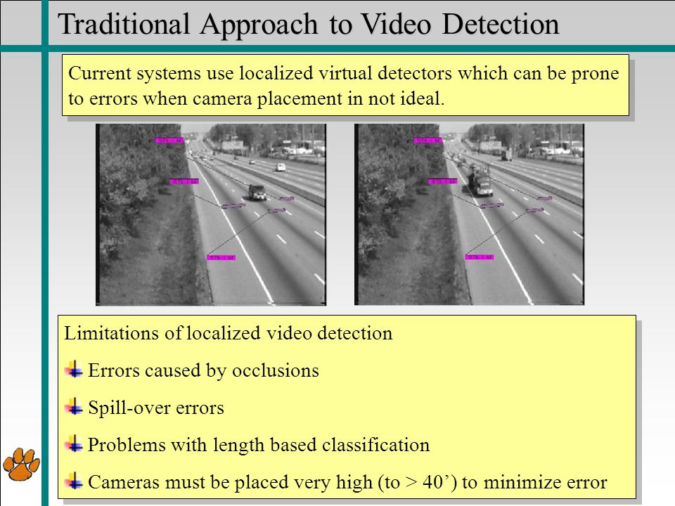 Motorcycle Travel Symposium Traditional Approach to Video Detection Limitations of localized video detection Errors caused by occlusions Spill-over errors Problems with length based classification Cameras must be placed very high (to > 40') to minimize error Limitations of localized video detection Errors caused by occlusions Spill-over errors Problems with length based classification Cameras must be placed very high (to > 40') to minimize error Current systems use localized virtual detectors which can be prone to errors when camera placement in not ideal.