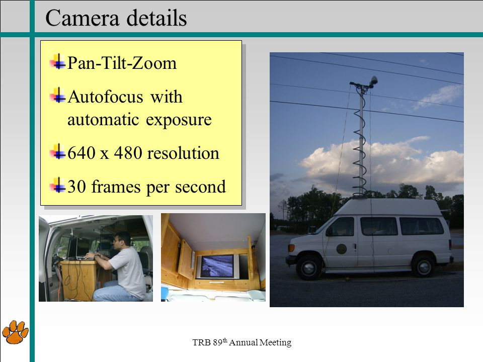 Camera details Pan-Tilt-Zoom Autofocus with automatic exposure 640 x 480 resolution 30 frames per second TRB 89 th Annual Meeting