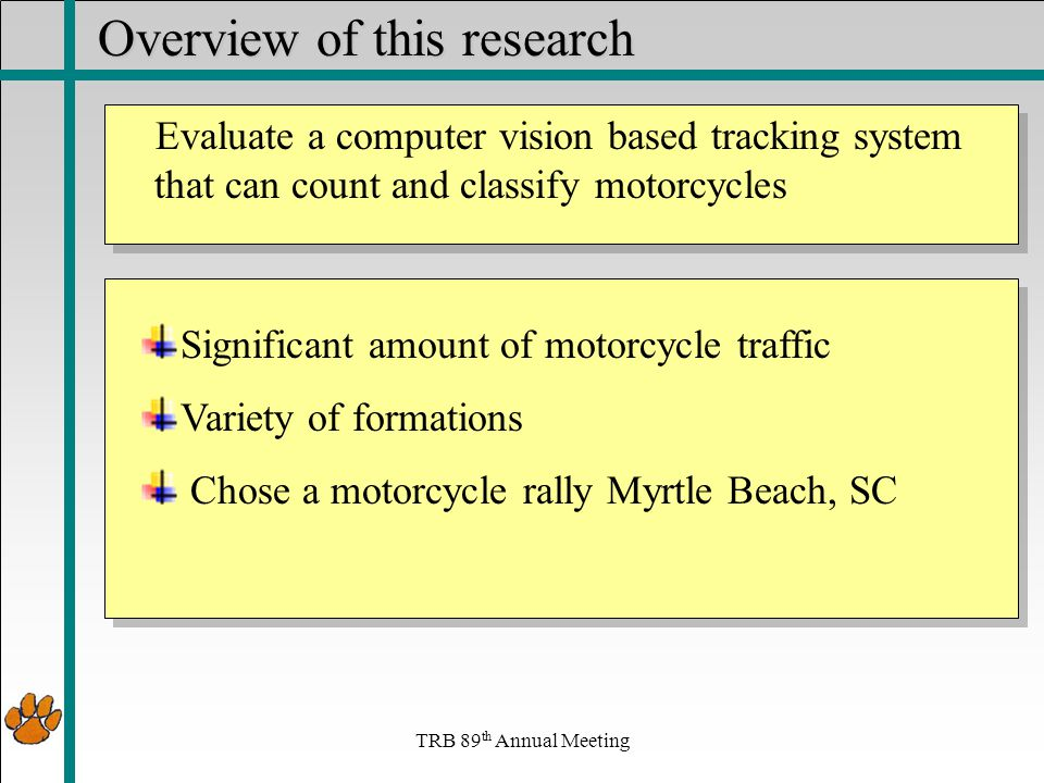 Overview of this research Significant amount of motorcycle traffic Variety of formations Chose a motorcycle rally Myrtle Beach, SC TRB 89 th Annual Meeting Evaluate a computer vision based tracking system that can count and classify motorcycles