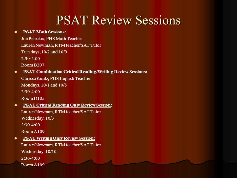 PSAT Review Sessions PSAT Math Sessions: Joe Peleckis, PHS Math Teacher Lauren Newman, RTM teacher/SAT Tutor Tuesdays, 10/2 and 10/9 2:30-4:00 Room B2
