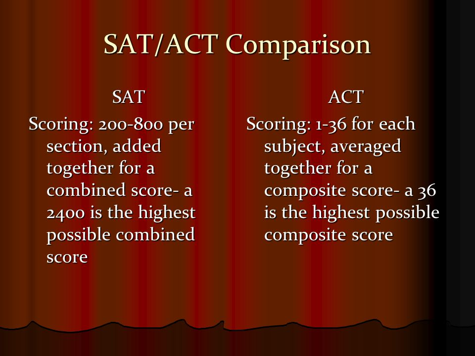 SAT/ACT Comparison SAT Scoring: 200-800 per section, added together for a combined score- a 2400 is the highest possible combined score ACT Scoring: 1