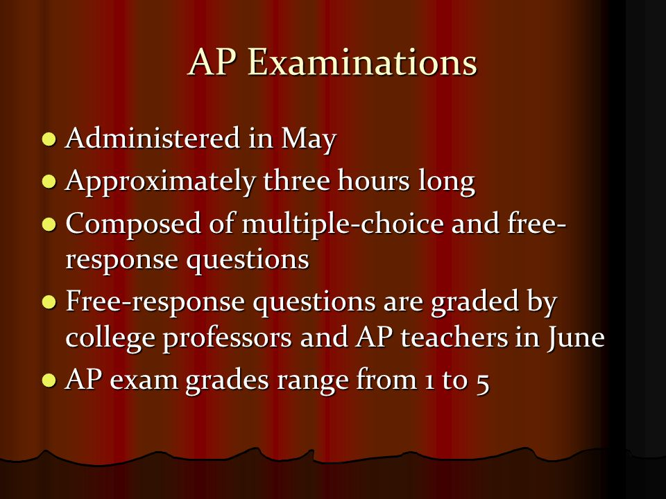 AP Examinations Administered in May Administered in May Approximately three hours long Approximately three hours long Composed of multiple-choice and