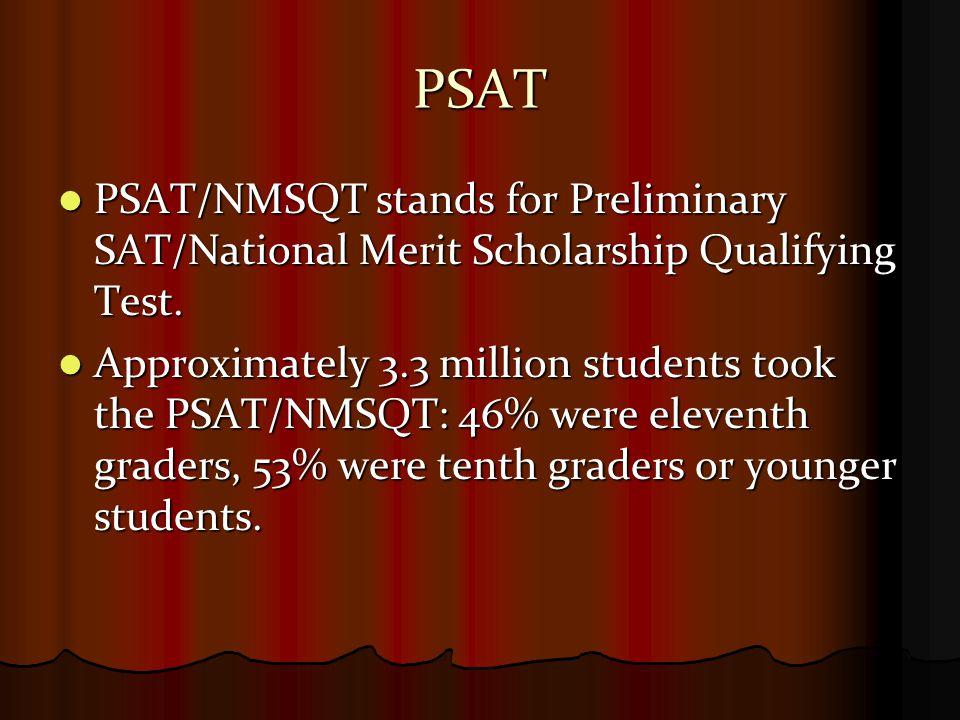 PSAT PSAT/NMSQT stands for Preliminary SAT/National Merit Scholarship Qualifying Test. PSAT/NMSQT stands for Preliminary SAT/National Merit Scholarshi