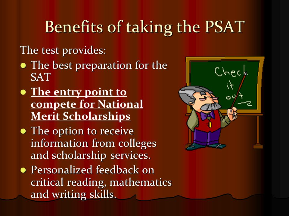 Benefits of taking the PSAT The test provides: The best preparation for the SAT The best preparation for the SAT The entry point to compete for Nation