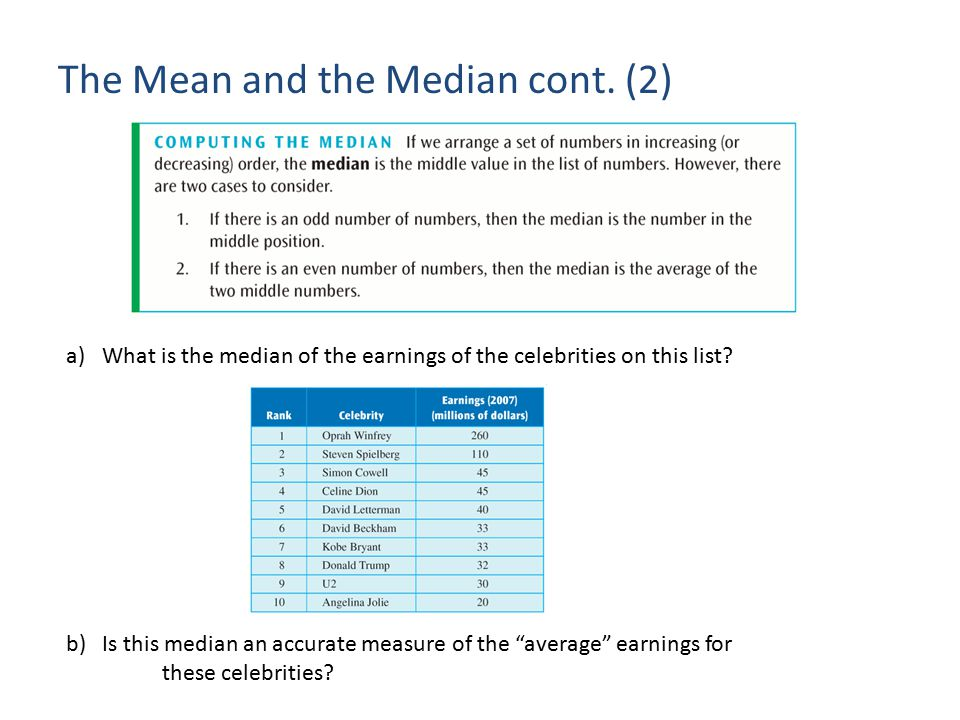 "The Mean and the Median cont. (2) a)What is the median of the earnings of the celebrities on this list? b)Is this median an accurate measure of the ""a"