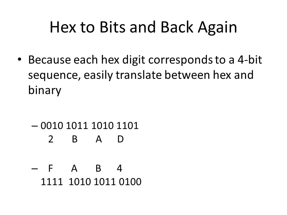 Hex to Bits and Back Again Because each hex digit corresponds to a 4-bit sequence, easily translate between hex and binary – 0010 1011 1010 1101 2 B A