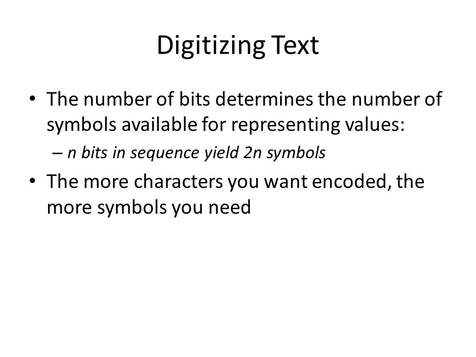 Digitizing Text The number of bits determines the number of symbols available for representing values: – n bits in sequence yield 2n symbols The more