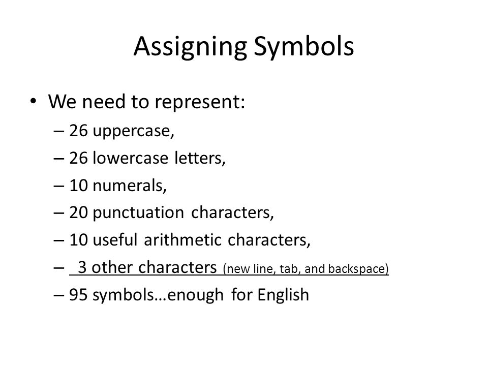 Assigning Symbols We need to represent: – 26 uppercase, – 26 lowercase letters, – 10 numerals, – 20 punctuation characters, – 10 useful arithmetic cha