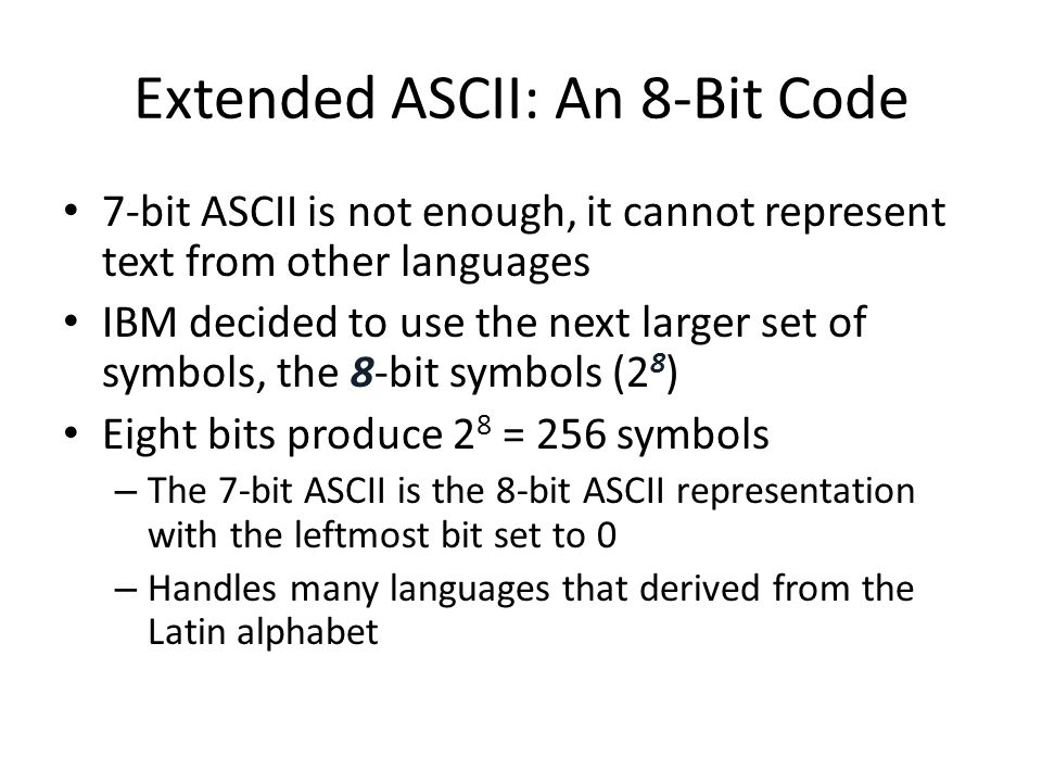 Extended ASCII: An 8-Bit Code 7-bit ASCII is not enough, it cannot represent text from other languages IBM decided to use the next larger set of symbo
