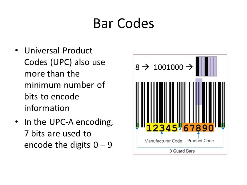 Bar Codes Universal Product Codes (UPC) also use more than the minimum number of bits to encode information In the UPC-A encoding, 7 bits are used to