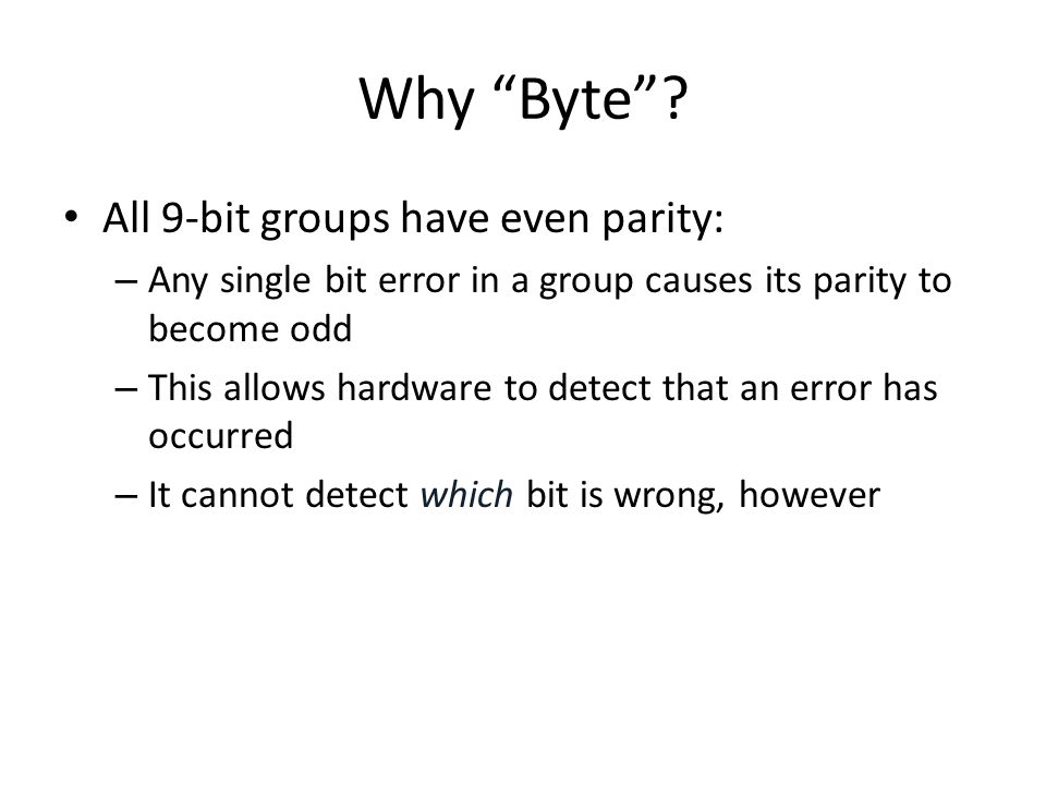 "Why ""Byte""? All 9-bit groups have even parity: – Any single bit error in a group causes its parity to become odd – This allows hardware to detect that"