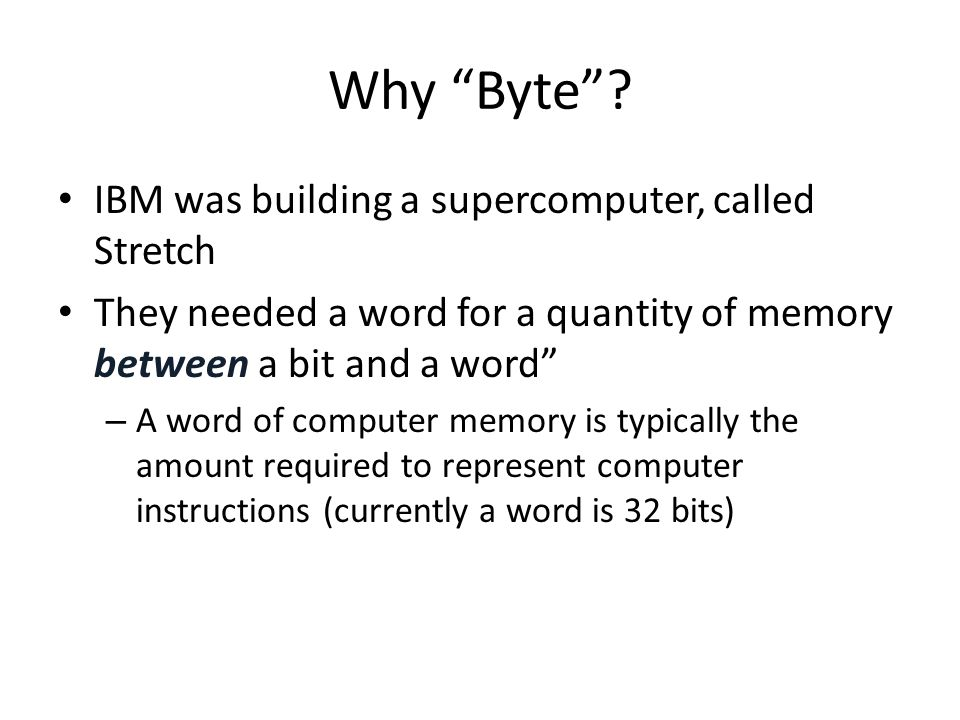 "Why ""Byte""? IBM was building a supercomputer, called Stretch They needed a word for a quantity of memory between a bit and a word"" – A word of compute"