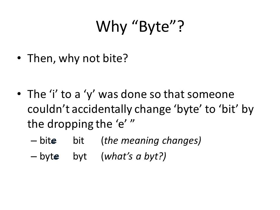 "Why ""Byte""? Then, why not bite? The 'i' to a 'y' was done so that someone couldn't accidentally change 'byte' to 'bit' by the dropping the 'e' "" – bit"