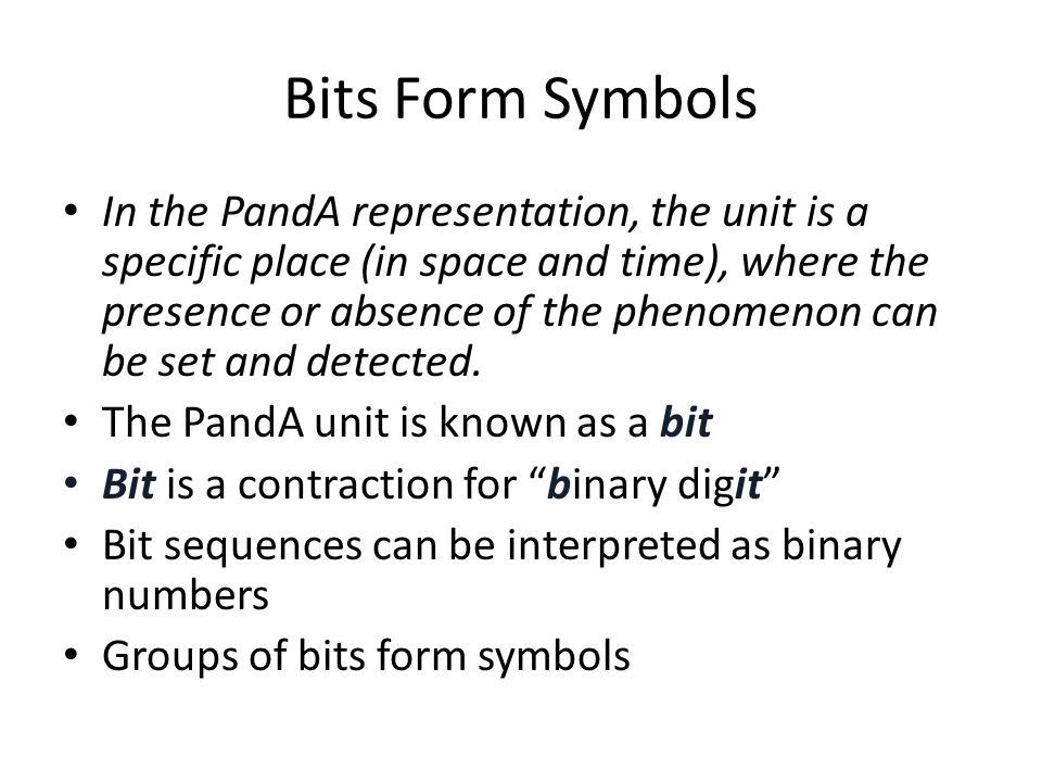 Bits Form Symbols In the PandA representation, the unit is a specific place (in space and time), where the presence or absence of the phenomenon can b