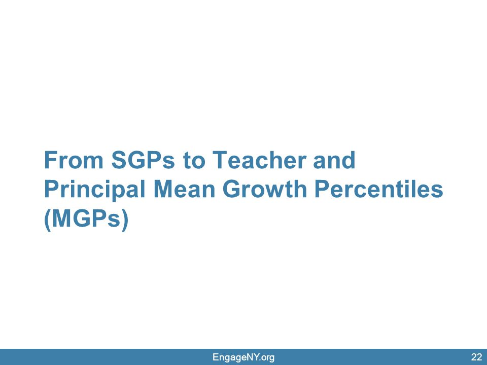 EngageNY.org22 From SGPs to Teacher and Principal Mean Growth Percentiles (MGPs)