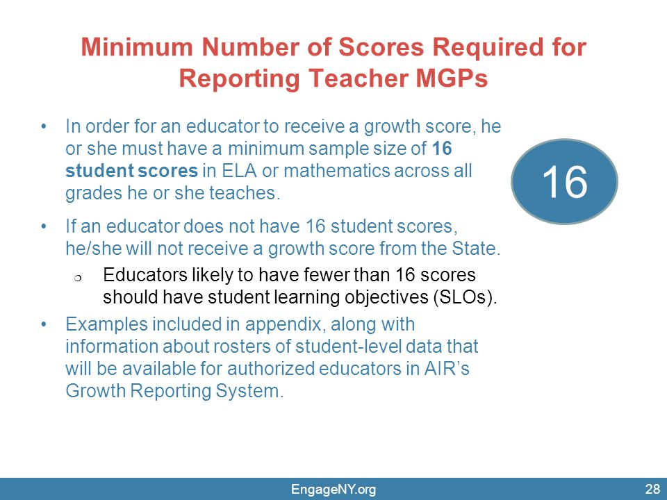 Minimum Number of Scores Required for Reporting Teacher MGPs In order for an educator to receive a growth score, he or she must have a minimum sample size of 16 student scores in ELA or mathematics across all grades he or she teaches.