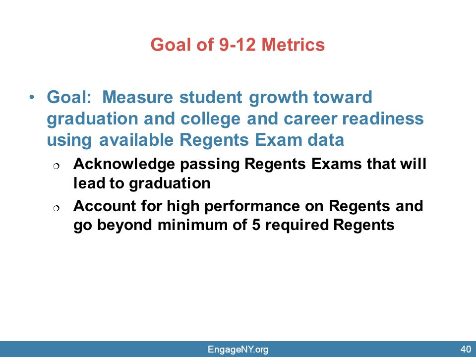 Goal of 9-12 Metrics Goal: Measure student growth toward graduation and college and career readiness using available Regents Exam data  Acknowledge passing Regents Exams that will lead to graduation  Account for high performance on Regents and go beyond minimum of 5 required Regents EngageNY.org40