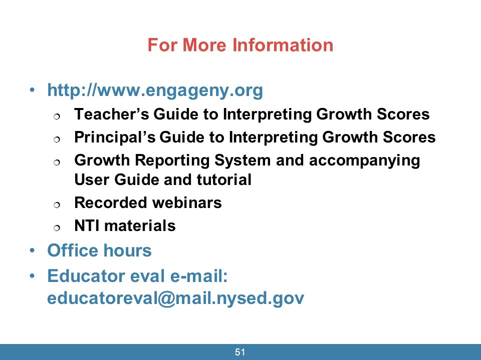 For More Information http://www.engageny.org  Teacher's Guide to Interpreting Growth Scores  Principal's Guide to Interpreting Growth Scores  Growth Reporting System and accompanying User Guide and tutorial  Recorded webinars  NTI materials Office hours Educator eval e-mail: educatoreval@mail.nysed.gov 51