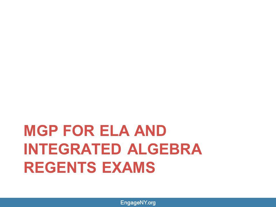 EngageNY.org MGP FOR ELA AND INTEGRATED ALGEBRA REGENTS EXAMS