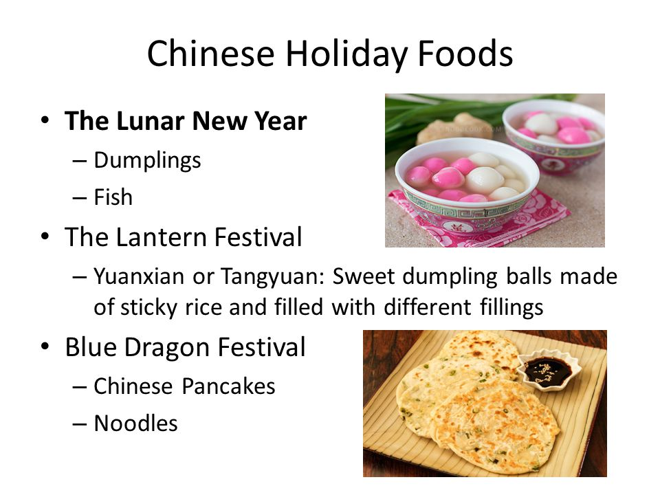 Chinese Holiday Foods The Lunar New Year – Dumplings – Fish The Lantern Festival – Yuanxian or Tangyuan: Sweet dumpling balls made of sticky rice and