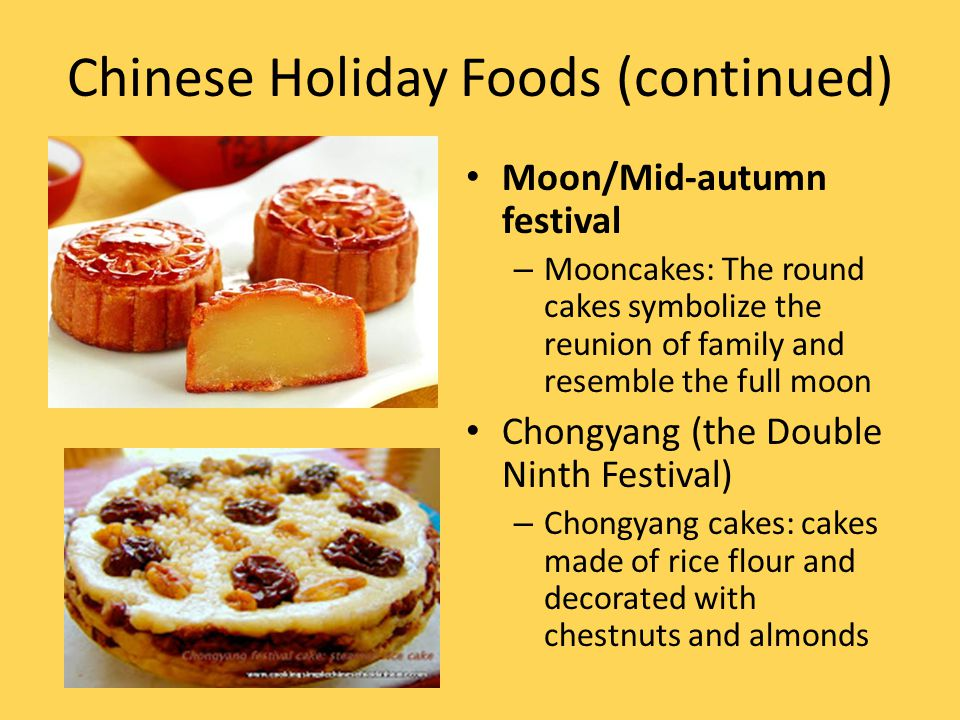 Chinese Holiday Foods (continued) Moon/Mid-autumn festival – Mooncakes: The round cakes symbolize the reunion of family and resemble the full moon Cho