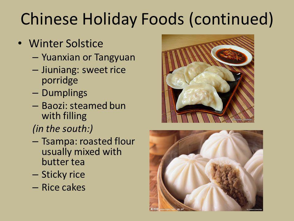 Chinese Holiday Foods (continued) Winter Solstice – Yuanxian or Tangyuan – Jiuniang: sweet rice porridge – Dumplings – Baozi: steamed bun with filling
