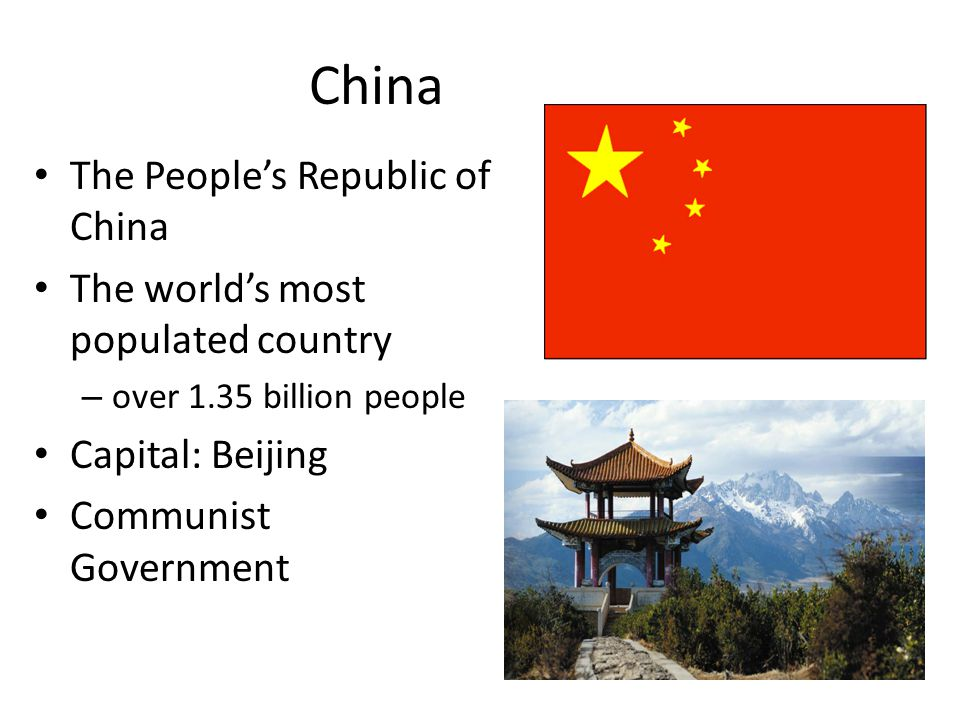 China The People's Republic of China The world's most populated country – over 1.35 billion people Capital: Beijing Communist Government
