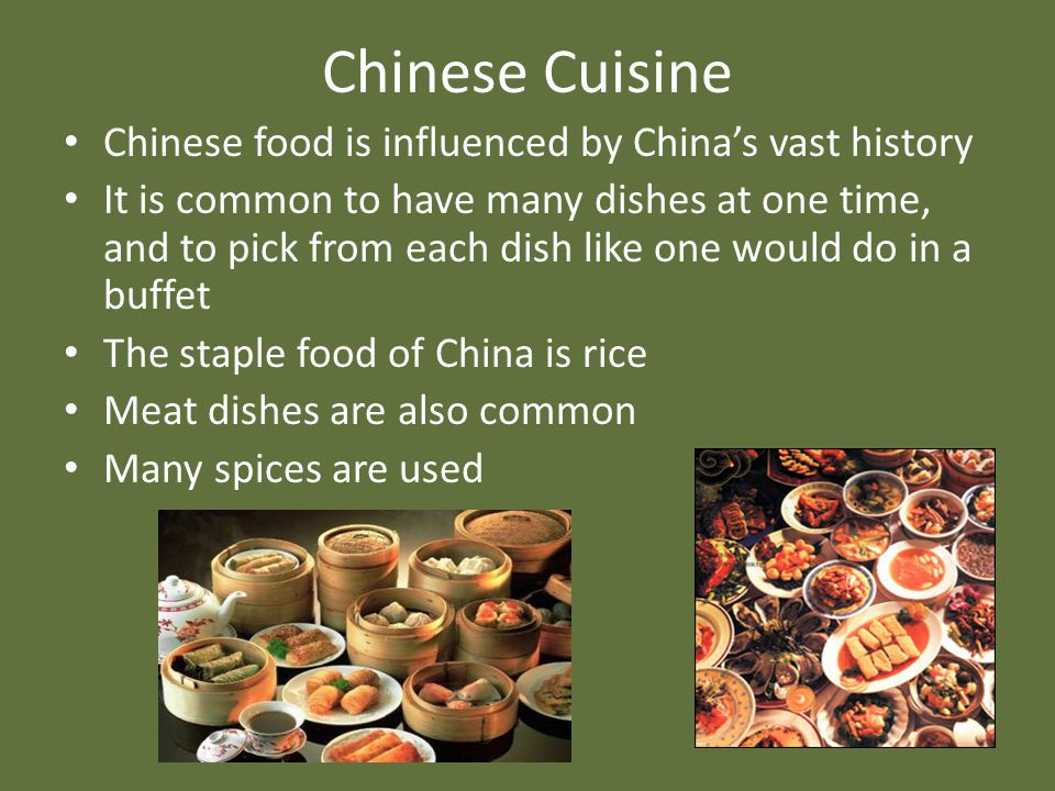 Chinese Cuisine Chinese food is influenced by China's vast history It is common to have many dishes at one time, and to pick from each dish like one w