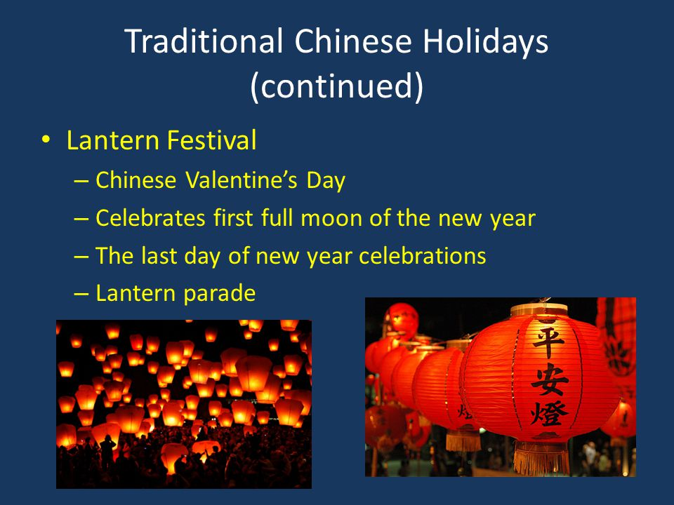 Traditional Chinese Holidays (continued) Lantern Festival – Chinese Valentine's Day – Celebrates first full moon of the new year – The last day of new