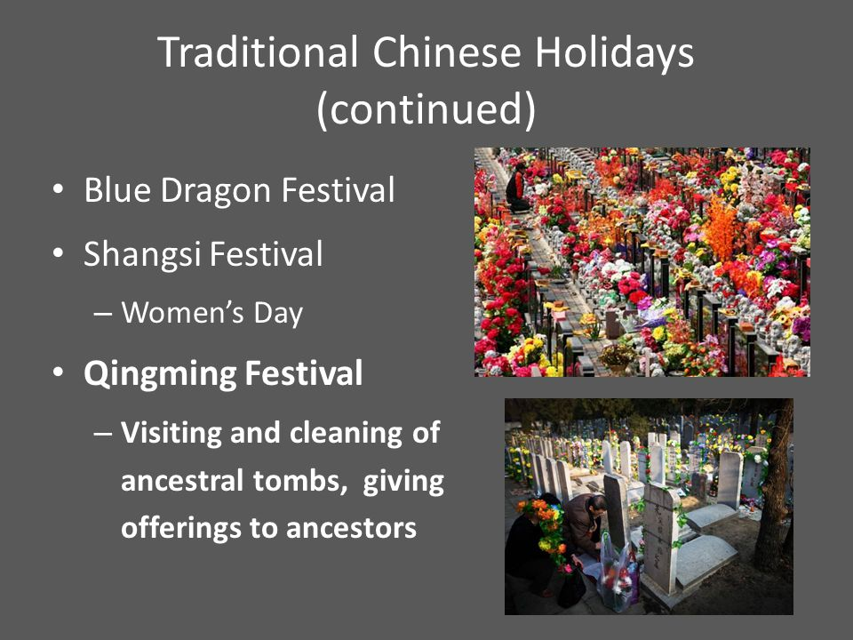 Traditional Chinese Holidays (continued) Dragon Boat Festival – Commemorates the poet Qu Yuan – Dragon boat racing Qixi Festival (Double 7 th, the Magpie Festival) – Celebrates traditional Chinese love story Ghost Festival – Burn fake paper money – Make offerings to ancestors