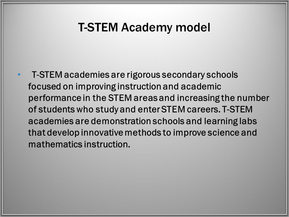 T-STEM Academy model T-STEM academies are rigorous secondary schools focused on improving instruction and academic performance in the STEM areas and increasing the number of students who study and enter STEM careers.
