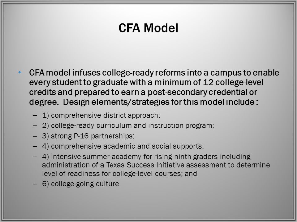CFA Model CFA model infuses college-ready reforms into a campus to enable every student to graduate with a minimum of 12 college-level credits and prepared to earn a post-secondary credential or degree.