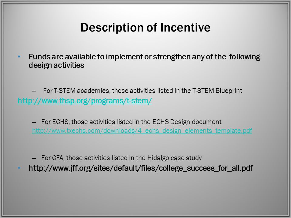 Description of Incentive Funds are available to implement or strengthen any of the following design activities – For T-STEM academies, those activities listed in the T-STEM Blueprint http://www.thsp.org/programs/t-stem/ – For ECHS, those activities listed in the ECHS Design document http://www.txechs.com/downloads/4_echs_design_elements_template.pdf – For CFA, those activities listed in the Hidalgo case study http://www.jff.org/sites/default/files/college_success_for_all.pdf