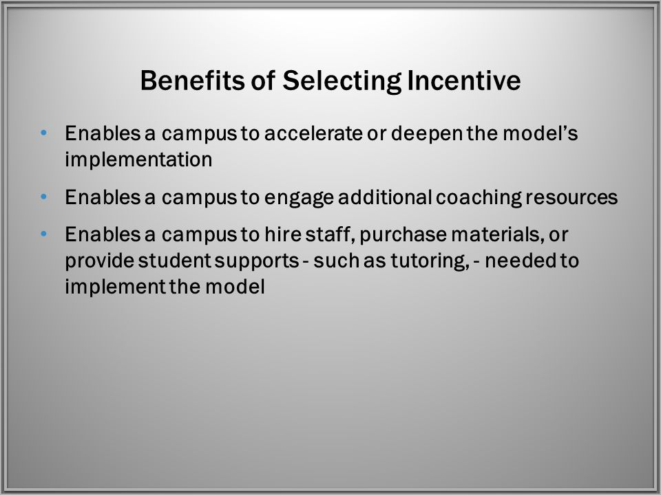 Benefits of Selecting Incentive Enables a campus to accelerate or deepen the model's implementation Enables a campus to engage additional coaching resources Enables a campus to hire staff, purchase materials, or provide student supports - such as tutoring, - needed to implement the model
