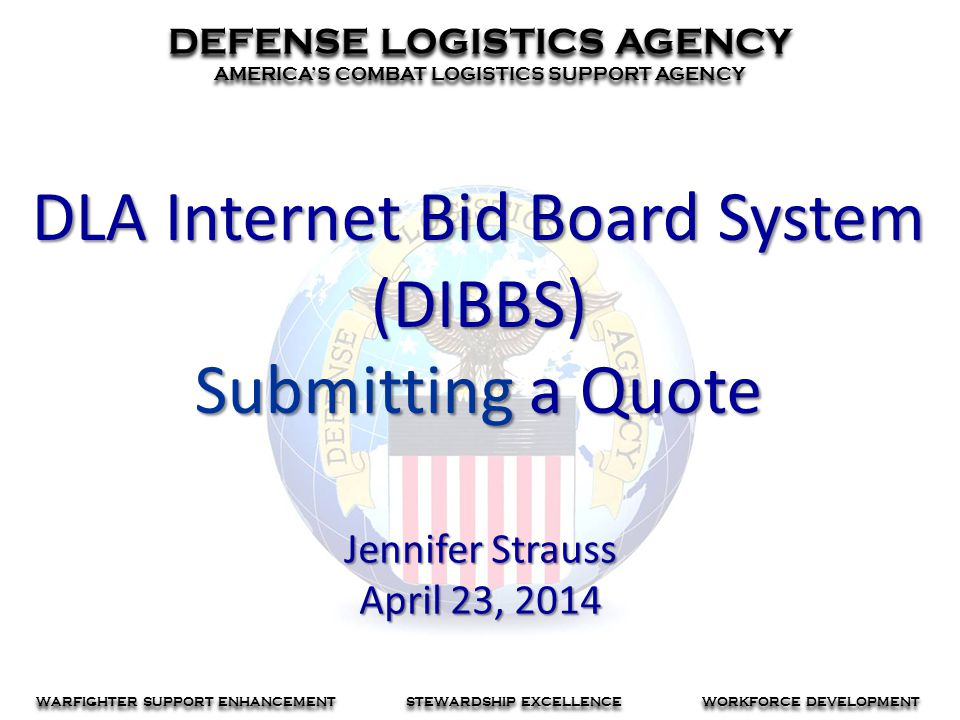 DEFENSE LOGISTICS AGENCY AMERICA'S COMBAT LOGISTICS SUPPORT AGENCY DEFENSE LOGISTICS AGENCY AMERICA'S COMBAT LOGISTICS SUPPORT AGENCY WARFIGHTER SUPPORT ENHANCEMENT STEWARDSHIP EXCELLENCE WORKFORCE DEVELOPMENT DLA Internet Bid Board System (DIBBS) Submitting a Quote Jennifer Strauss April 23, 2014