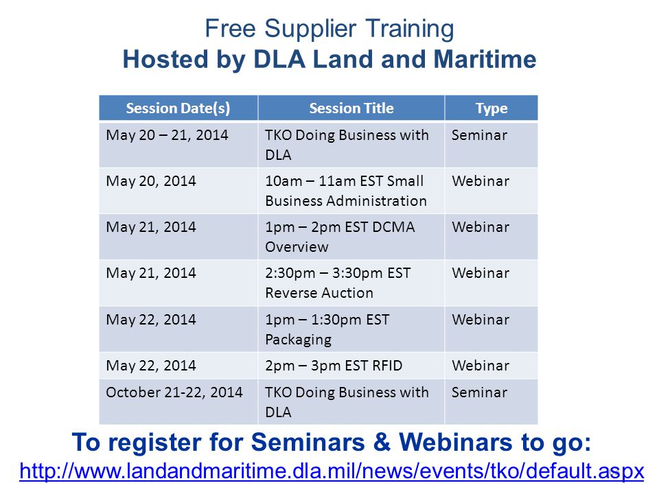 63 Free Supplier Training Hosted by DLA Land and Maritime Session Date(s)Session TitleType May 20 – 21, 2014TKO Doing Business with DLA Seminar May 20, 201410am – 11am EST Small Business Administration Webinar May 21, 20141pm – 2pm EST DCMA Overview Webinar May 21, 20142:30pm – 3:30pm EST Reverse Auction Webinar May 22, 20141pm – 1:30pm EST Packaging Webinar May 22, 20142pm – 3pm EST RFIDWebinar October 21-22, 2014TKO Doing Business with DLA Seminar To register for Seminars & Webinars to go: http://www.landandmaritime.dla.mil/news/events/tko/default.aspx