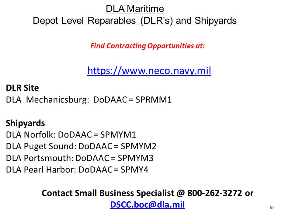DLA Maritime Depot Level Reparables (DLR's) and Shipyards 65 Find Contracting Opportunities at: https://www.neco.navy.mil DLR Site DLA Mechanicsburg: DoDAAC = SPRMM1 Shipyards DLA Norfolk: DoDAAC = SPMYM1 DLA Puget Sound: DoDAAC = SPMYM2 DLA Portsmouth: DoDAAC = SPMYM3 DLA Pearl Harbor: DoDAAC = SPMY4 Contact Small Business Specialist @ 800-262-3272 or DSCC.boc@dla.mil DSCC.boc@dla.mil