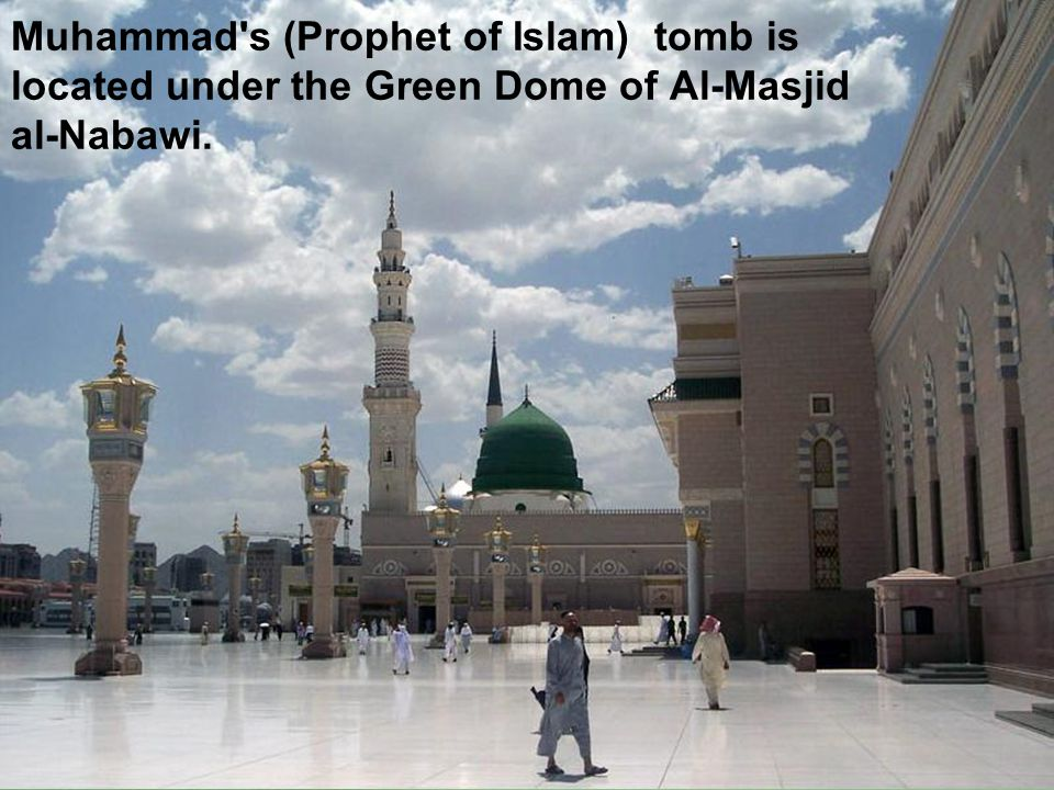 Muhammad s (Prophet of Islam) tomb is located under the Green Dome of Al-Masjid al-Nabawi.