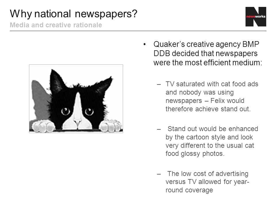 Quaker's creative agency BMP DDB decided that newspapers were the most efficient medium: –TV saturated with cat food ads and nobody was using newspapers – Felix would therefore achieve stand out.
