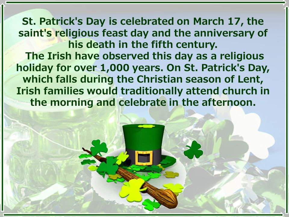 St. Patrick's Day is celebrated on March 17, the saint's religious feast day and the anniversary of his death in the fifth century. The Irish have obs