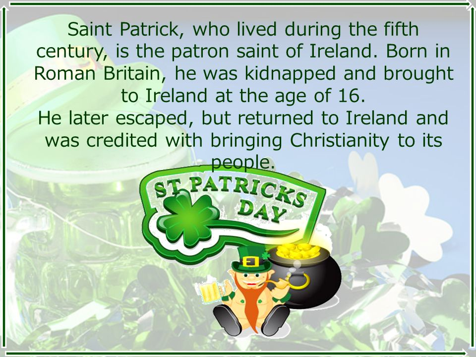 Saint Patrick, who lived during the fifth century, is the patron saint of Ireland. Born in Roman Britain, he was kidnapped and brought to Ireland at t