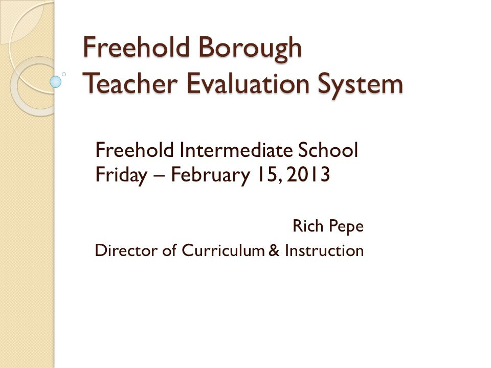 Freehold Borough Teacher Evaluation System Freehold Intermediate School Friday – February 15, 2013 Rich Pepe Director of Curriculum & Instruction