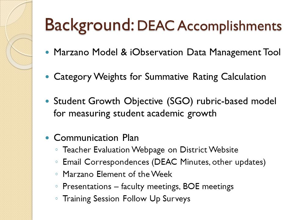 Background: DEAC Accomplishments Marzano Model & iObservation Data Management Tool Category Weights for Summative Rating Calculation Student Growth Objective (SGO) rubric-based model for measuring student academic growth Communication Plan ◦ Teacher Evaluation Webpage on District Website ◦ Email Correspondences (DEAC Minutes, other updates) ◦ Marzano Element of the Week ◦ Presentations – faculty meetings, BOE meetings ◦ Training Session Follow Up Surveys