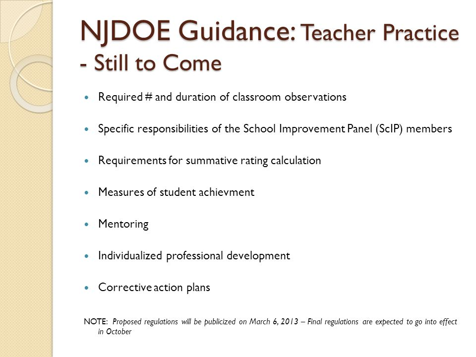 NJDOE Guidance: Teacher Practice - Still to Come Required # and duration of classroom observations Specific responsibilities of the School Improvement Panel (ScIP) members Requirements for summative rating calculation Measures of student achievment Mentoring Individualized professional development Corrective action plans NOTE: Proposed regulations will be publicized on March 6, 2013 – Final regulations are expected to go into effect in October