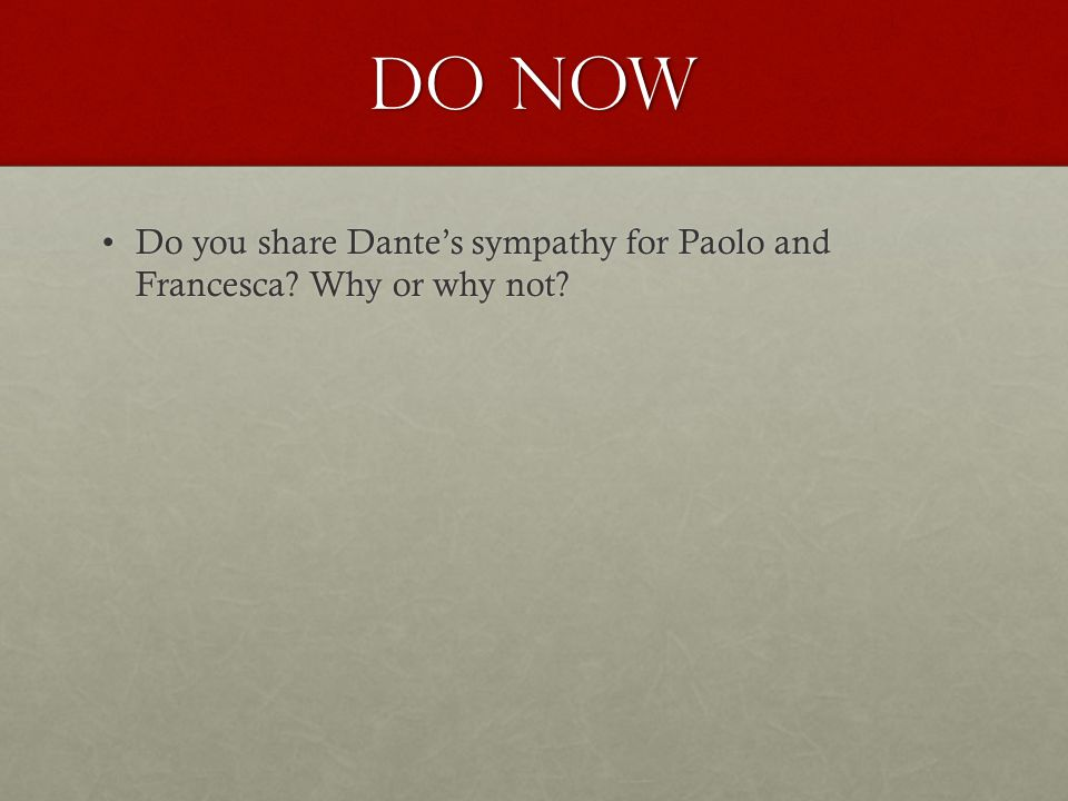 Do Now Do you share Dante's sympathy for Paolo and Francesca? Why or why not?Do you share Dante's sympathy for Paolo and Francesca? Why or why not?